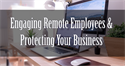 Taking Advantage of the Moment: Engaging Remote Employees & Protecting Your Business from Liability