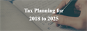 Tax Planning for 2018 to 2025