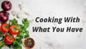 Cooking With What You Have
