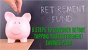 Six Steps to Consider Before Tapping Your Retirement Savings Plan