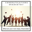 Congratulations Graduates! What are your next steps, financially?