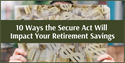 10 Ways the Secure Act Will Impact Your Retirement Savings