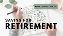 An Introduction to: Saving For Retirement
