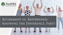Retirement vs. Repurposed: Knowing the Difference, Part 1