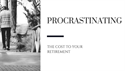 Procrastinating; The Cost To Your Retirement