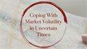 Coping With Market Volatility in Uncertain Times