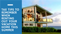 Tax tips to remember when renting out your vacation home this summer