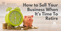 How to Sell Your Business When It's Time to Retire