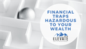 Avoid These Financial Traps -- They May Be Hazardous to Your Wealth