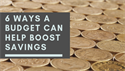 Six Ways a Budget Can Help Boost Savings
