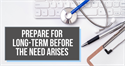 Prepare for Long-Term Care Before the Need