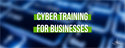 Cyber Training for Businesses