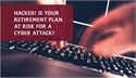 Hacked! Is Your Retirement Plan at Risk for Cyber Attack?