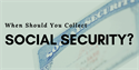 When Should You Collect Social Security?