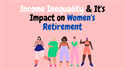 Income Inequality and Its Impact on Women's Retirement