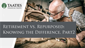 Retirement vs. Repurposed: Knowing the Difference, Part 2