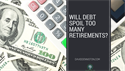 Will Debt Spoil Too Many Retirements?