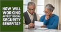 How Will Working Affect Social Security Benefits?