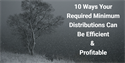10 Ways Required Minimum Distributions Can Be Efficient & Profitable