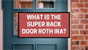 What Is the Super Back Door Roth IRA?