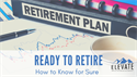 Ready to Retire? How to Know for Sure