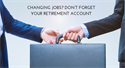 Changing Jobs? Don't Forget Your  Retirement Account