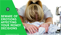 Beware of Emotions Affecting Your Money Decisions