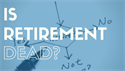 Is Retirement Dead?