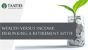 Wealth vs. Income: Debunking a Retirement Myth