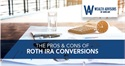 The Pros & Cons of Roth IRA Conversions
