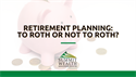 Retirement Planning: To Roth or Not to Roth?