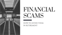 Financial Scams: How to Avoid Them in Retirement