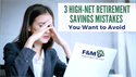 3 High-Net Retirement Savings Mistakes You Want to Avoid