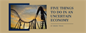 Five Things To Do In An Uncertain Economy