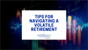 Tips for Navigating a Volatile Retirement
