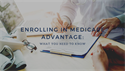 Enrolling in Medicare Advantage: What You Need to Know