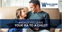 Should You Leave Your IRA to a Child?
