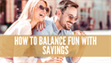 How to Balance Fun with Savings