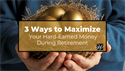 3 Ways to Maximize Your Hard-Earned Money During Retirement