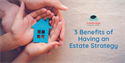 3 Benefits of Having an Estate Strategy