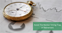 Avoid The Market Timing Trap in Retirement
