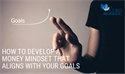 How to Develop a Money Mindset That Aligns with Your Goals