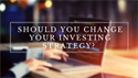 Should You Change Your Investing Strategy?