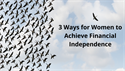 3 Ways for Women to Achieve Financial Independence