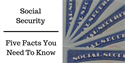 Social Security: Five Facts You Need to Know