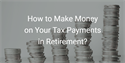 How to Make Money on Your Tax Payments in Retirement?