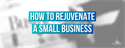 How to Rejuvenate a Small Business