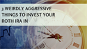 3 Weirdly Aggressive Things to Invest Your Roth IRA In