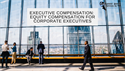 Executive Compensation: Equity Compensation for Corporate Executives