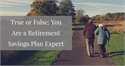 True or False: You Are a Retirement Savings Plan Expert